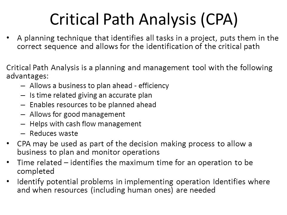 Critical Path Analysis CPA is sometimes called network analysis It's a tool used to plan activities so that a job can be completed in the SHORTEST time It breaks down a job into a number of tasks and looks at their DEPENDENCIES Used commonly in manufacturing and construction