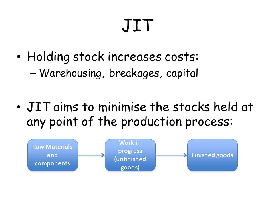 JIT Holding stock increases costs: – Warehousing, breakages, capital JIT aims to minimise the stocks held at any point of the production process: Raw