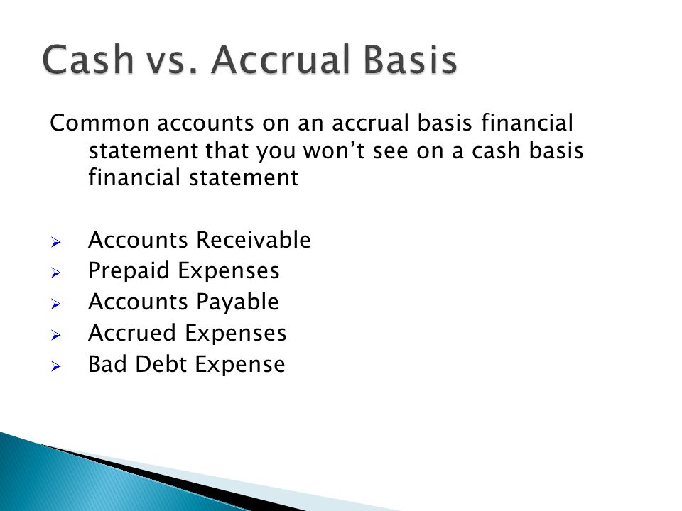 Common accounts on an accrual basis financial statement that you won't see on a cash basis financial statement  Accounts Receivable  Prepaid Expenses  Accounts Payable  Accrued Expenses  Bad Debt Expense