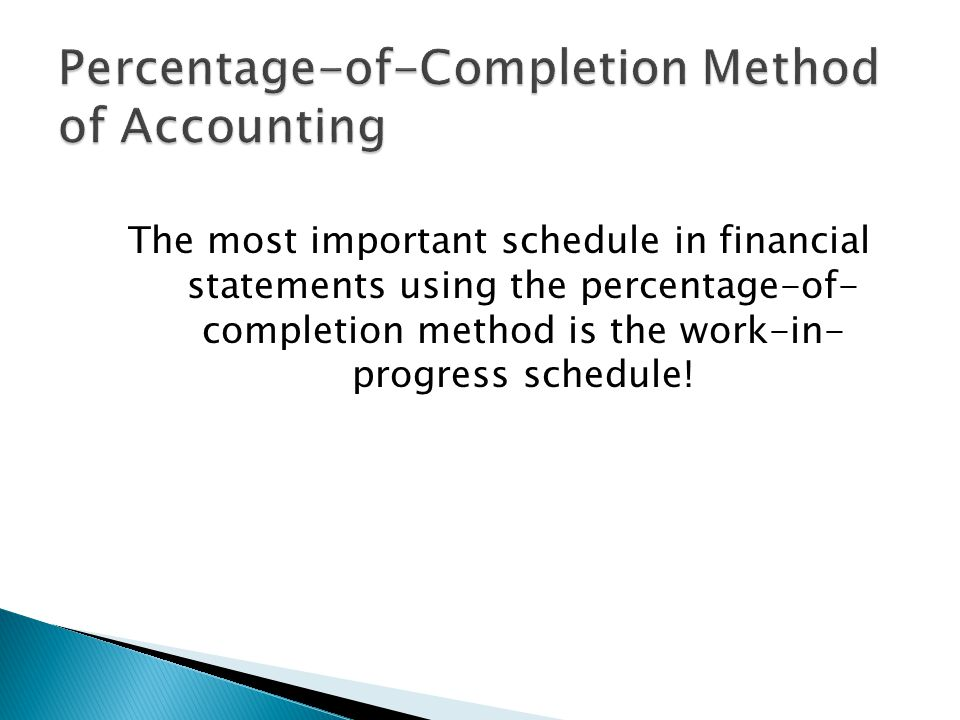 The most important schedule in financial statements using the percentage-of- completion method is the work-in- progress schedule!