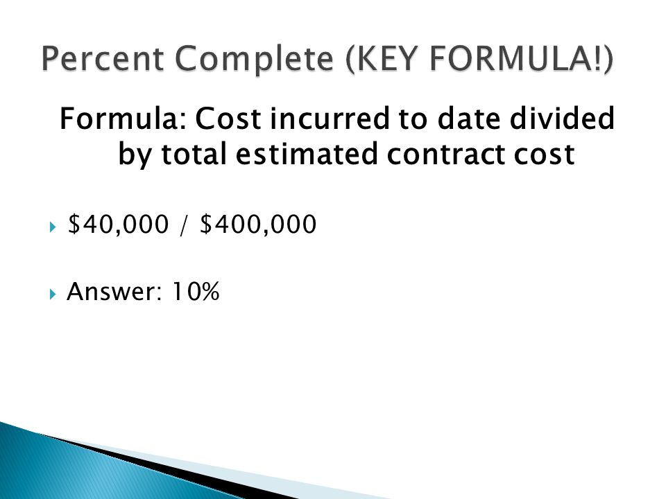 Formula: Cost incurred to date divided by total estimated contract cost  $40,000 / $400,000  Answer: 10%