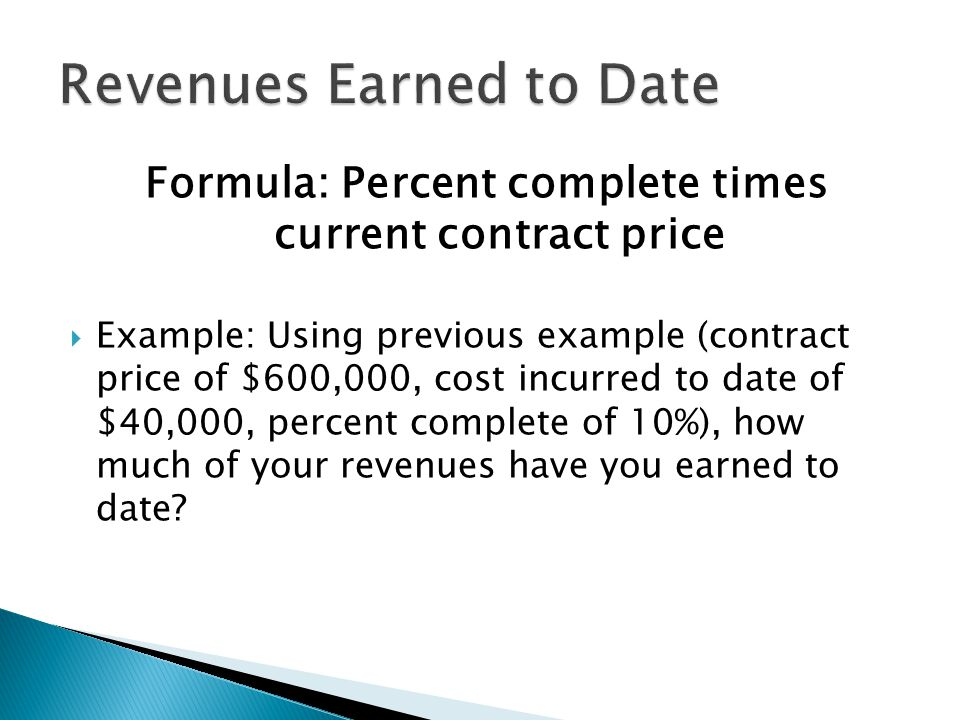 Formula: Percent complete times current contract price  Example: Using previous example (contract price of $600,000, cost incurred to date of $40,000, percent complete of 10%), how much of your revenues have you earned to date