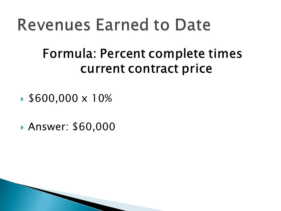 Formula: Percent complete times current contract price  $600,000 x 10%  Answer: $60,000