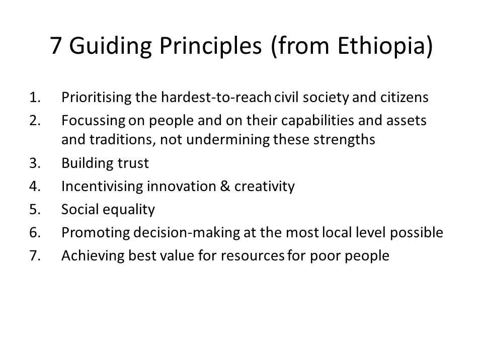 7 Guiding Principles (from Ethiopia) 1.Prioritising the hardest-to-reach civil society and citizens 2.Focussing on people and on their capabilities and assets and traditions, not undermining these strengths 3.Building trust 4.Incentivising innovation & creativity 5.Social equality 6.Promoting decision-making at the most local level possible 7.Achieving best value for resources for poor people