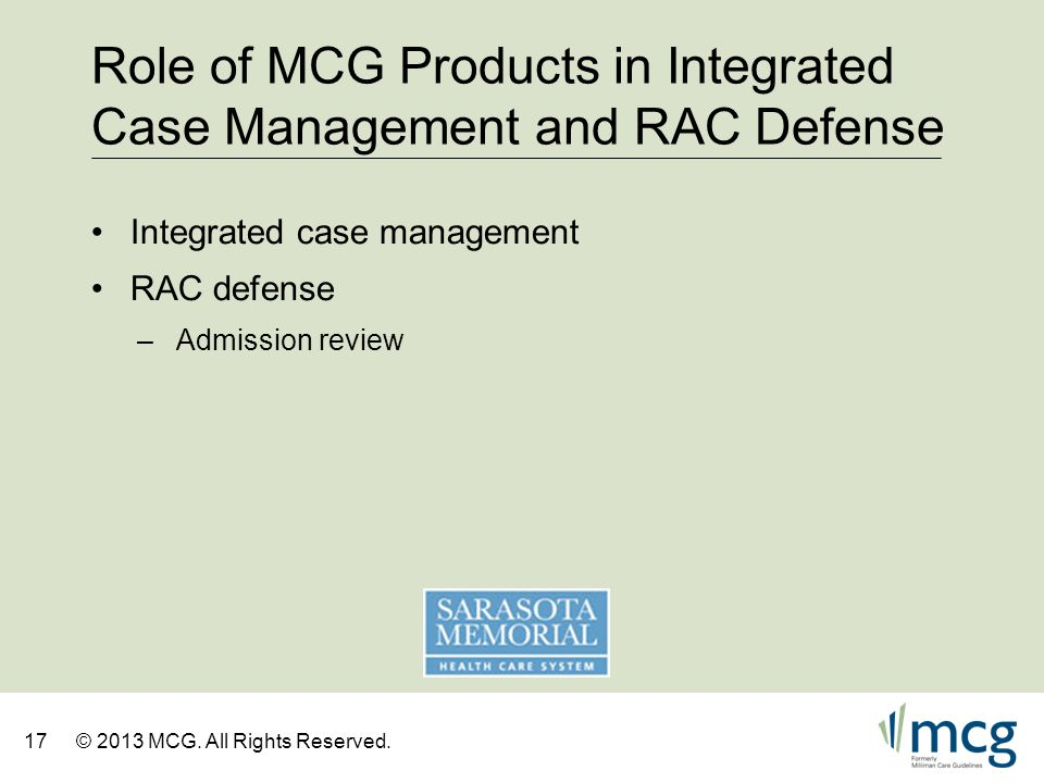 17© 2013 MCG. All Rights Reserved. Role of MCG Products in Integrated Case Management and RAC Defense Integrated case management RAC defense –Admissio