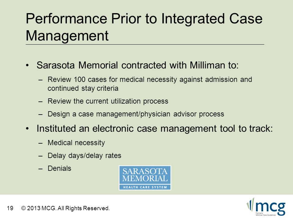 19© 2013 MCG. All Rights Reserved. Performance Prior to Integrated Case Management Sarasota Memorial contracted with Milliman to: –Review 100 cases fo