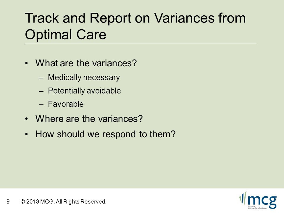 9© 2013 MCG. All Rights Reserved. Track and Report on Variances from Optimal Care What are the variances? –Medically necessary –Potentially avoidable