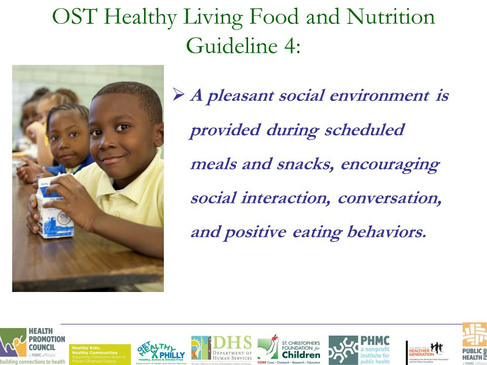 OST Healthy Living Food and Nutrition Guideline 4:  A pleasant social environment is provided during scheduled meals and snacks, encouraging social interaction, conversation, and positive eating behaviors.