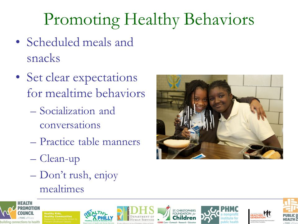 Promoting Healthy Behaviors Scheduled meals and snacks Set clear expectations for mealtime behaviors –Socialization and conversations –Practice table manners –Clean-up –Don't rush, enjoy mealtimes