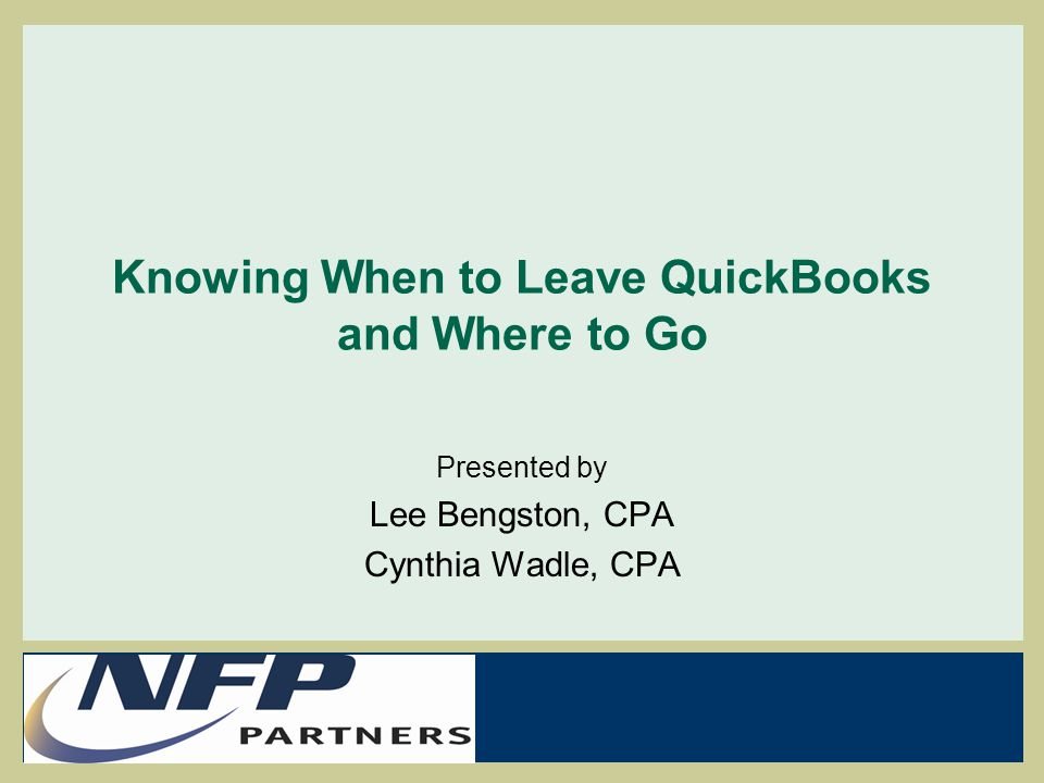 Knowing When to Leave QuickBooks and Where to Go Presented by Lee Bengston, CPA Cynthia Wadle, CPA