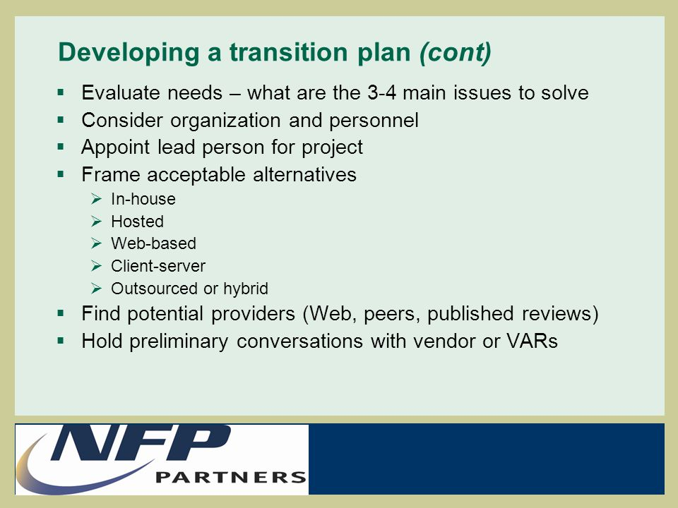 Developing a transition plan (cont)  Evaluate needs – what are the 3-4 main issues to solve  Consider organization and personnel  Appoint lead pers
