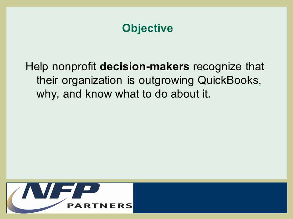 Agenda:  Software and organizational growth  Reviewing where QBs is a good fit and getting the most out of it  Some leading indicators that QB is no longer up for the job  Accounting requirements that are challenging to QB  Alternative solutions when leaving QB  Developing a transition plan  Additional links and resources