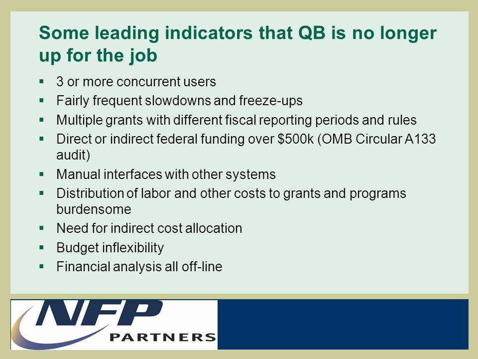 Some leading indicators that QB is no longer up for the job  3 or more concurrent users  Fairly frequent slowdowns and freeze-ups  Multiple grants with different fiscal reporting periods and rules  Direct or indirect federal funding over $500k (OMB Circular A133 audit)  Manual interfaces with other systems  Distribution of labor and other costs to grants and programs burdensome  Need for indirect cost allocation  Budget inflexibility  Financial analysis all off-line