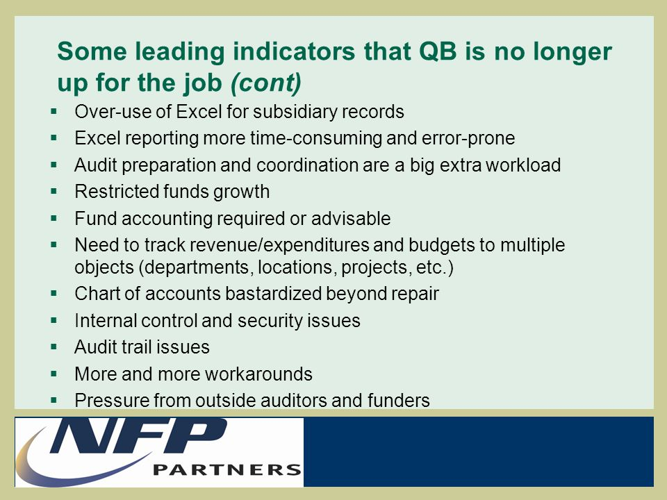 Some leading indicators that QB is no longer up for the job (cont)  Over-use of Excel for subsidiary records  Excel reporting more time-consuming and error-prone  Audit preparation and coordination are a big extra workload  Restricted funds growth  Fund accounting required or advisable  Need to track revenue/expenditures and budgets to multiple objects (departments, locations, projects, etc.)  Chart of accounts bastardized beyond repair  Internal control and security issues  Audit trail issues  More and more workarounds  Pressure from outside auditors and funders