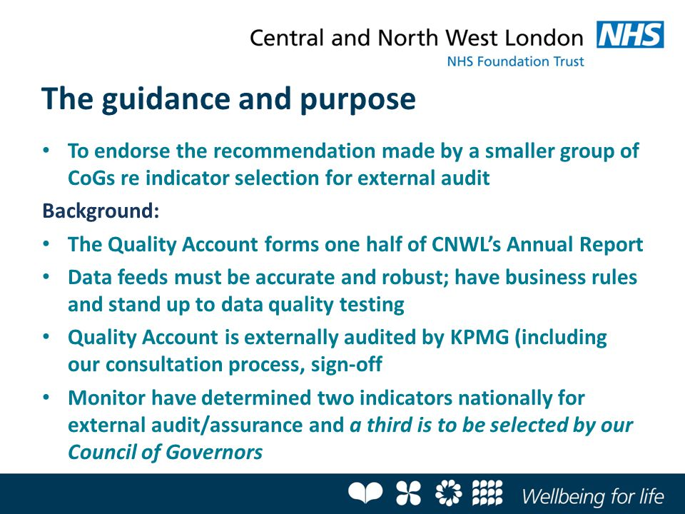 The guidance and purpose To endorse the recommendation made by a smaller group of CoGs re indicator selection for external audit Background: The Quality Account forms one half of CNWL's Annual Report Data feeds must be accurate and robust; have business rules and stand up to data quality testing Quality Account is externally audited by KPMG (including our consultation process, sign-off Monitor have determined two indicators nationally for external audit/assurance and a third is to be selected by our Council of Governors