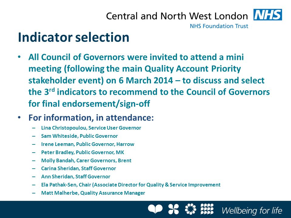 Indicator selection All Council of Governors were invited to attend a mini meeting (following the main Quality Account Priority stakeholder event) on 6 March 2014 – to discuss and select the 3 rd indicators to recommend to the Council of Governors for final endorsement/sign-off For information, in attendance: – Lina Christopoulou, Service User Governor – Sam Whiteside, Public Governor – Irene Leeman, Public Governor, Harrow – Peter Bradley, Public Governor, MK – Molly Bandah, Carer Governors, Brent – Carina Sheridan, Staff Governor – Ann Sheridan, Staff Governor – Ela Pathak-Sen, Chair (Associate Director for Quality & Service Improvement – Matt Malherbe, Quality Assurance Manager
