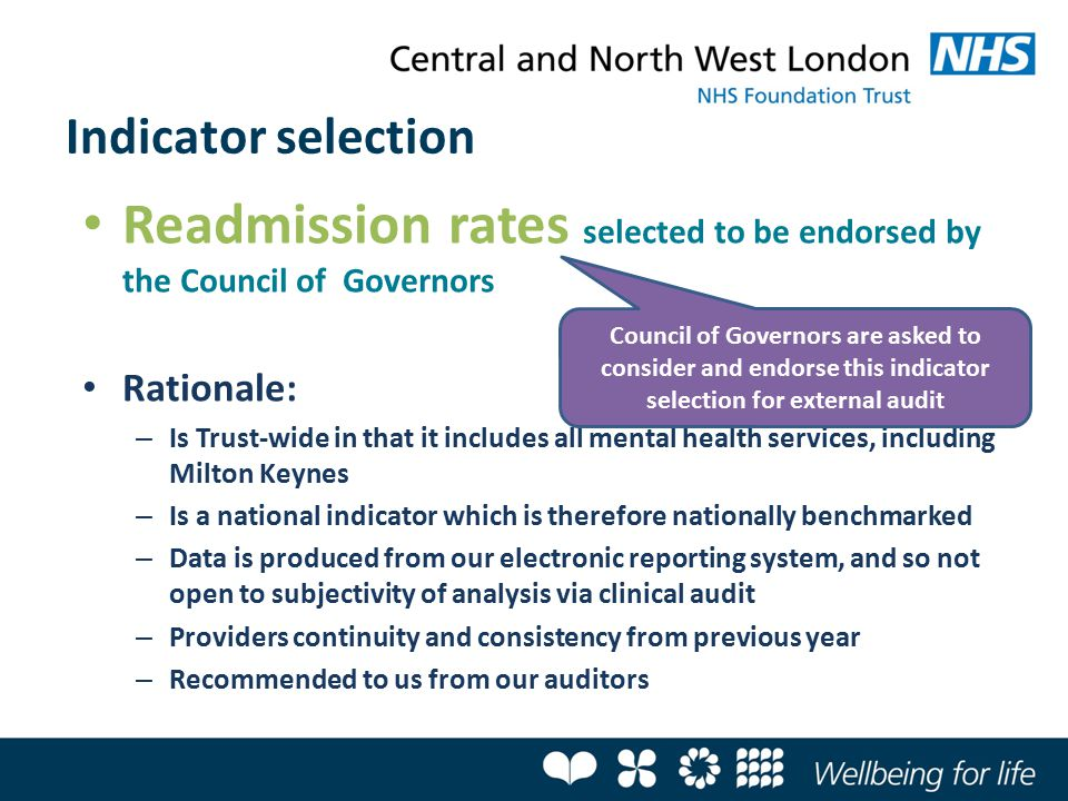 Readmission rates selected to be endorsed by the Council of Governors Rationale: – Is Trust-wide in that it includes all mental health services, including Milton Keynes – Is a national indicator which is therefore nationally benchmarked – Data is produced from our electronic reporting system, and so not open to subjectivity of analysis via clinical audit – Providers continuity and consistency from previous year – Recommended to us from our auditors Indicator selection Council of Governors are asked to consider and endorse this indicator selection for external audit