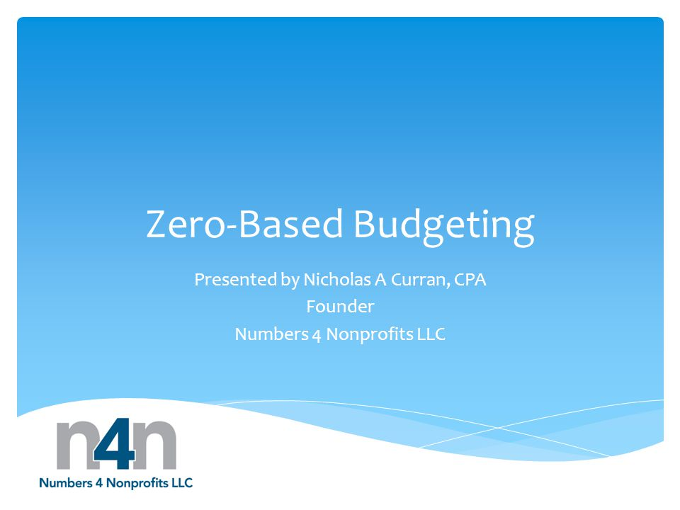 Zero-Based Budgeting Presented by Nicholas A Curran, CPA Founder Numbers 4 Nonprofits LLC