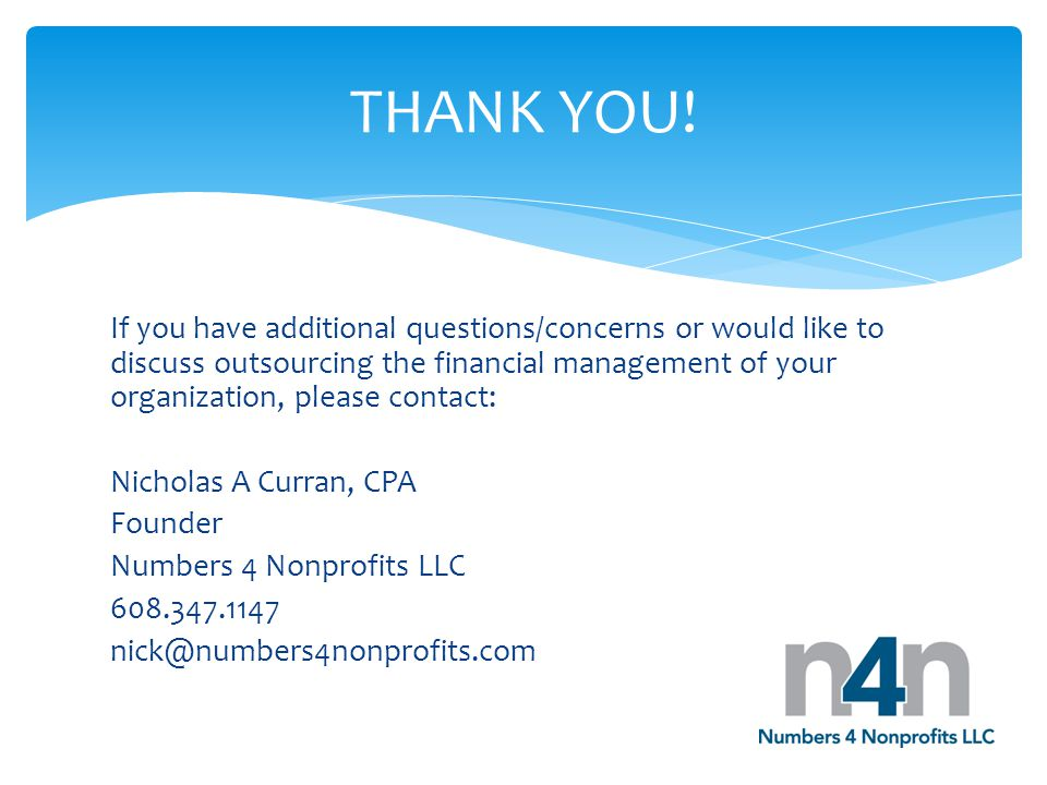 If you have additional questions/concerns or would like to discuss outsourcing the financial management of your organization, please contact: Nicholas A Curran, CPA Founder Numbers 4 Nonprofits LLC 608.347.1147 nick@numbers4nonprofits.com THANK YOU!
