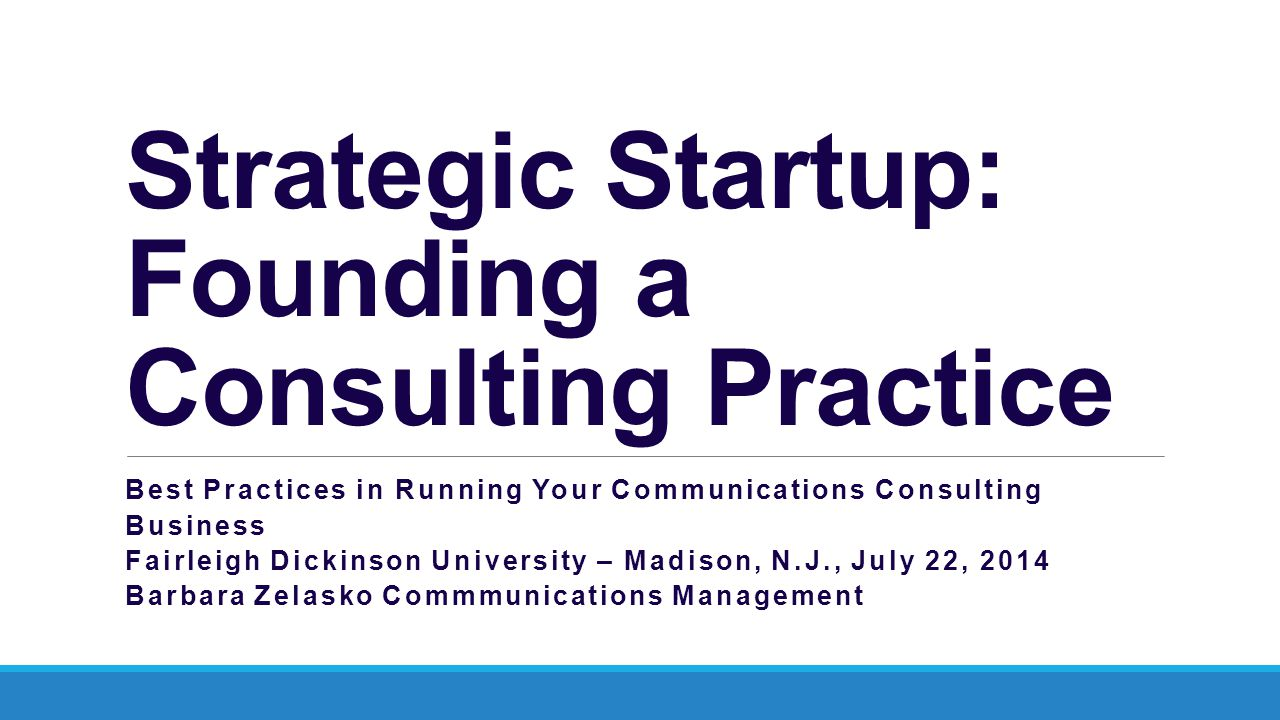 Strategic Startup: Founding a Consulting Practice Best Practices in Running Your Communications Consulting Business Fairleigh Dickinson University – Madison, N.J., July 22, 2014 Barbara Zelasko Commmunications Management