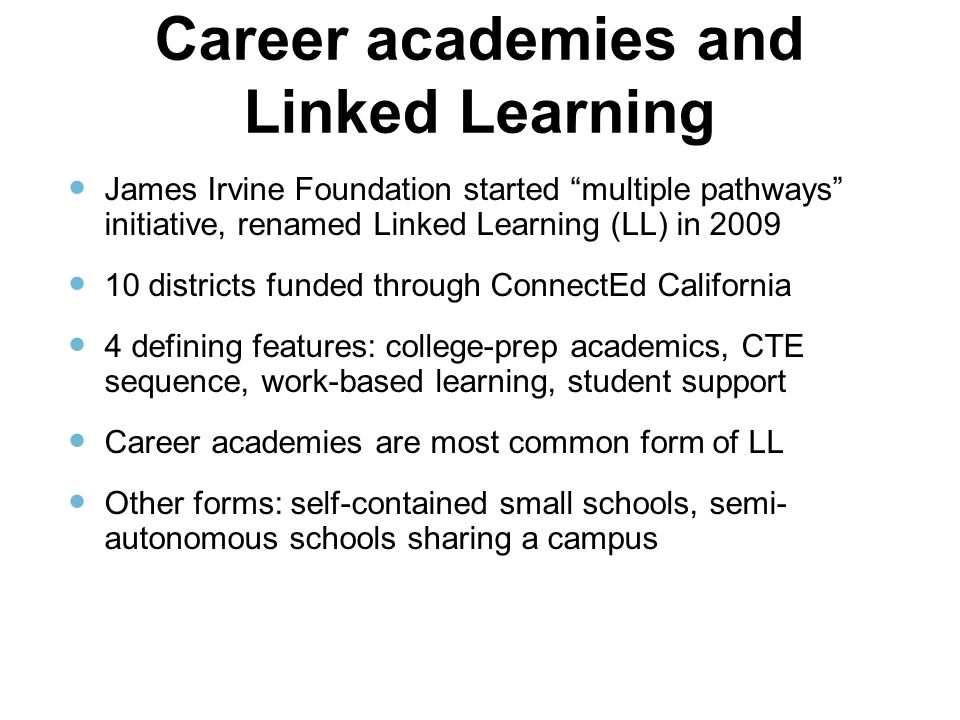 "Career academies and Linked Learning James Irvine Foundation started ""multiple pathways"" initiative, renamed Linked Learning (LL) in 2009 10 districts"