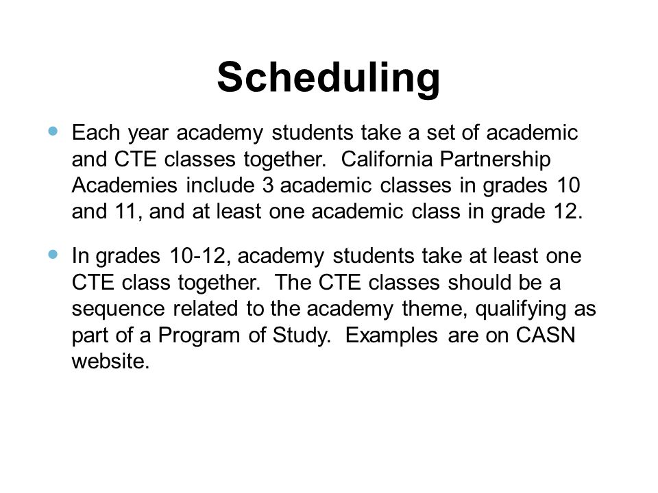 Scheduling Each year academy students take a set of academic and CTE classes together. California Partnership Academies include 3 academic classes in