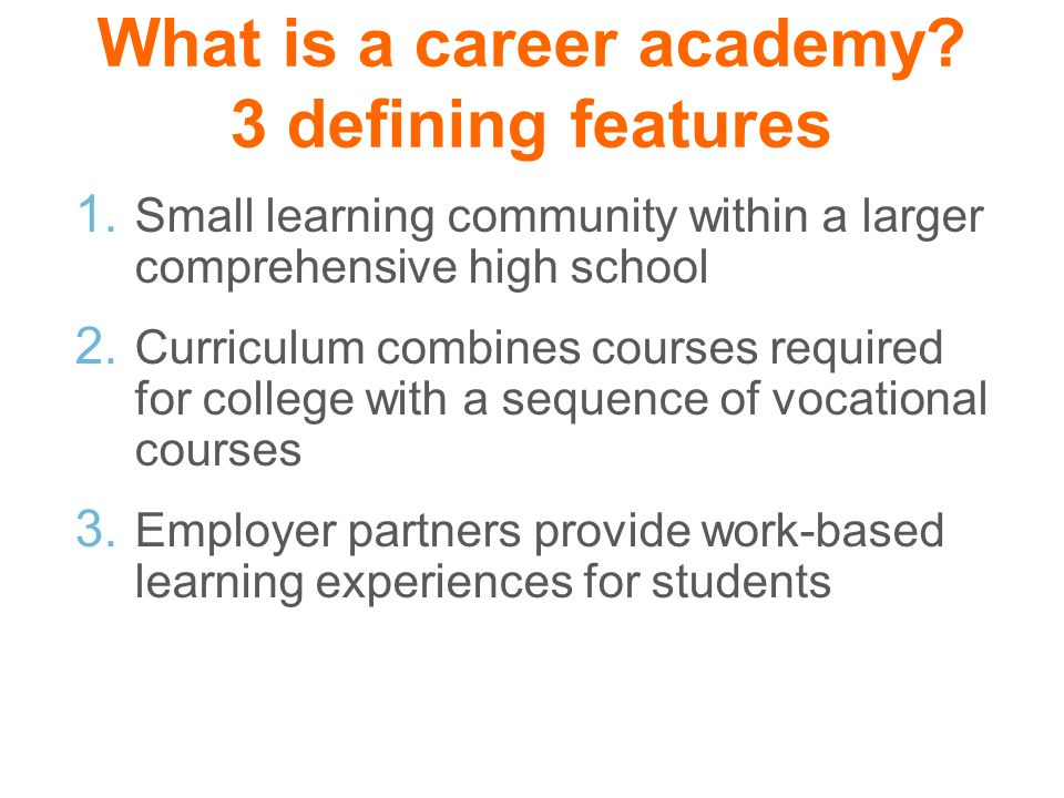 What is a career academy? 3 defining features 1. Small learning community within a larger comprehensive high school 2. Curriculum combines courses req
