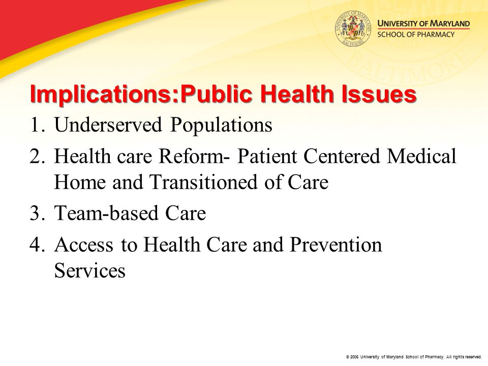 © 2006 University of Maryland School of Pharmacy. All rights reserved. Implications:Public Health Issues 1.Underserved Populations 2.Health care Refor