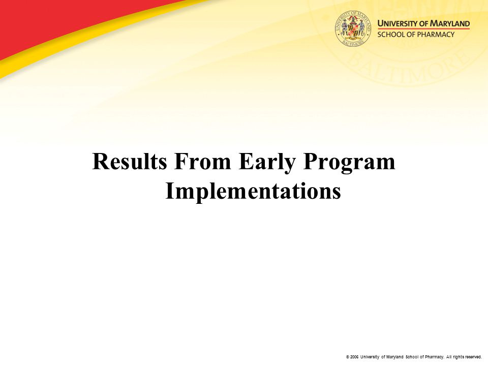 © 2006 University of Maryland School of Pharmacy. All rights reserved. Results From Early Program Implementations