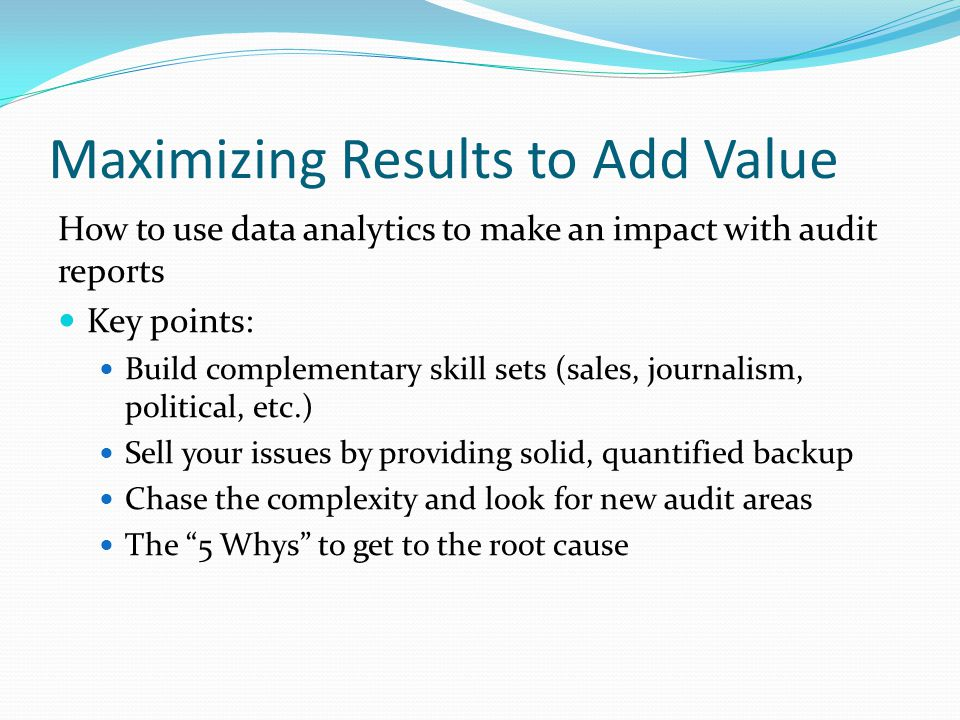 Maximizing Results to Add Value How to use data analytics to make an impact with audit reports Key points: Build complementary skill sets (sales, journalism, political, etc.) Sell your issues by providing solid, quantified backup Chase the complexity and look for new audit areas The 5 Whys to get to the root cause