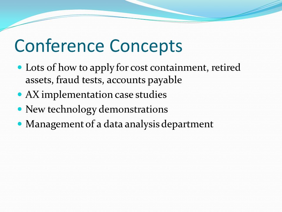 Conference Concepts Lots of how to apply for cost containment, retired assets, fraud tests, accounts payable AX implementation case studies New technology demonstrations Management of a data analysis department