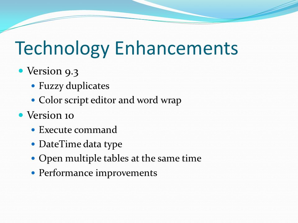 Technology Enhancements Version 9.3 Fuzzy duplicates Color script editor and word wrap Version 10 Execute command DateTime data type Open multiple tables at the same time Performance improvements