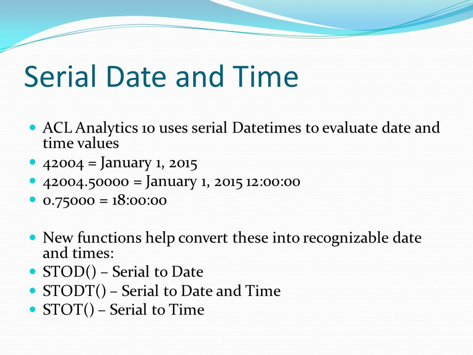 Serial Date and Time ACL Analytics 10 uses serial Datetimes to evaluate date and time values 42004 = January 1, 2015 42004.50000 = January 1, 2015 12: