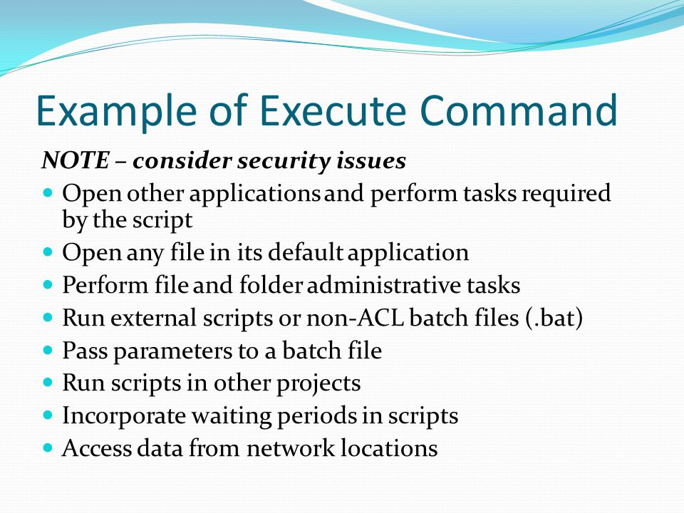 Example of Execute Command NOTE – consider security issues Open other applications and perform tasks required by the script Open any file in its default application Perform file and folder administrative tasks Run external scripts or non-ACL batch files (.bat) Pass parameters to a batch file Run scripts in other projects Incorporate waiting periods in scripts Access data from network locations