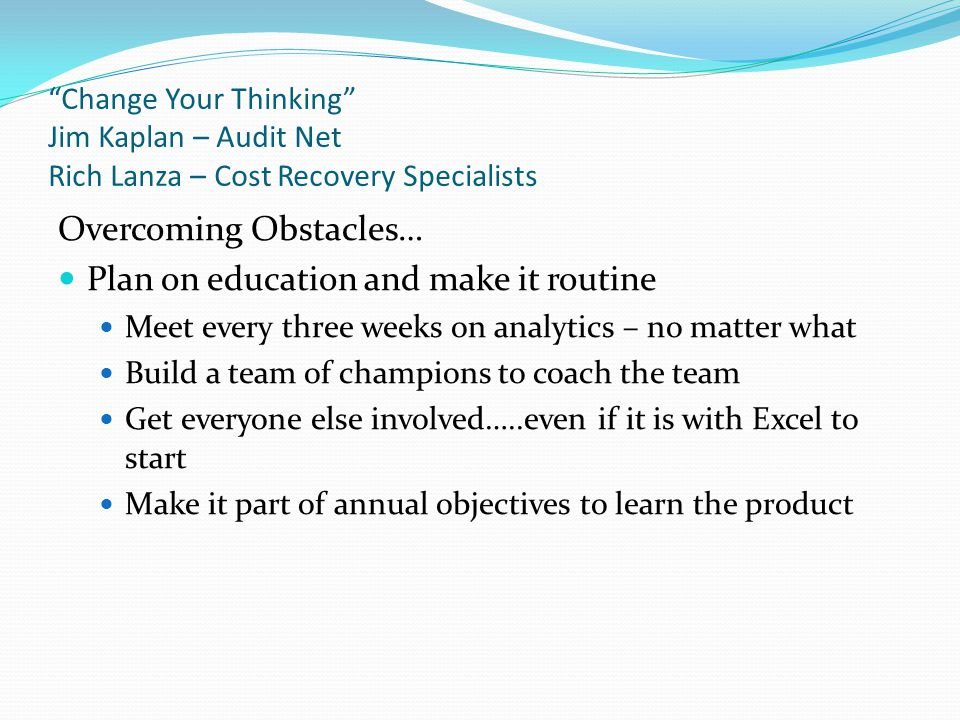 """""""Change Your Thinking"""" Jim Kaplan – Audit Net Rich Lanza – Cost Recovery Specialists Overcoming Obstacles… Plan on education and make it routine Meet"""