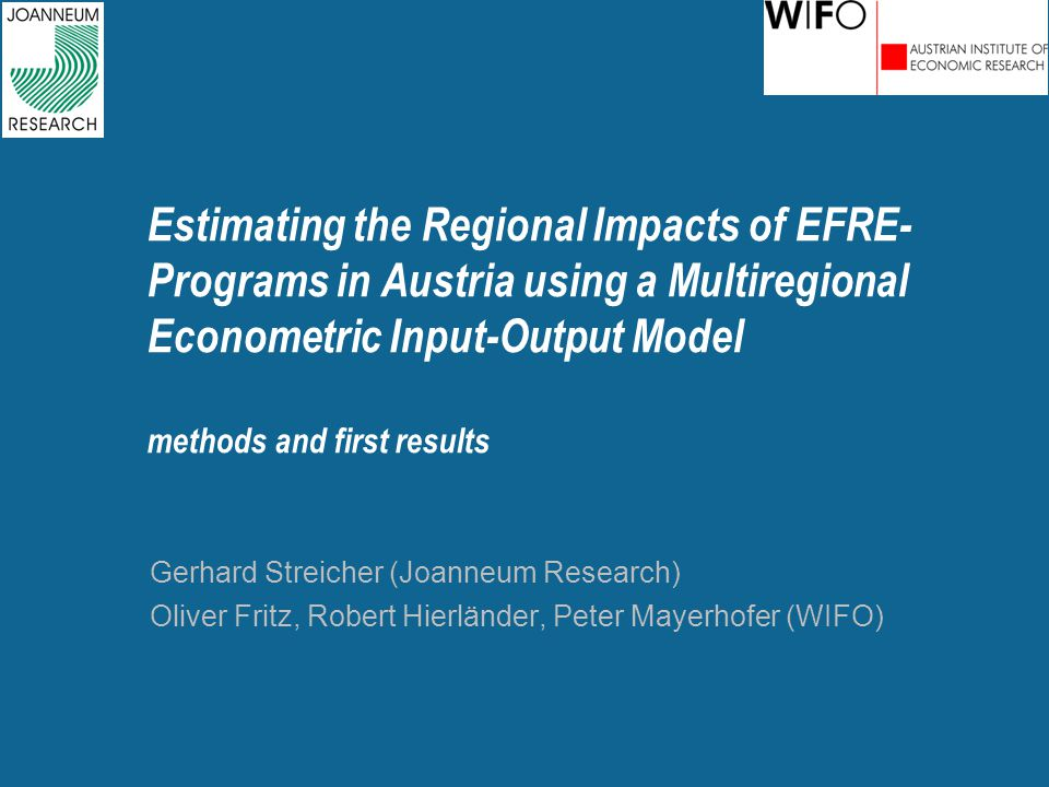 Estimating the Regional Impacts of EFRE- Programs in Austria using a Multiregional Econometric Input-Output Model methods and first results Gerhard Streicher (Joanneum Research) Oliver Fritz, Robert Hierländer, Peter Mayerhofer (WIFO)