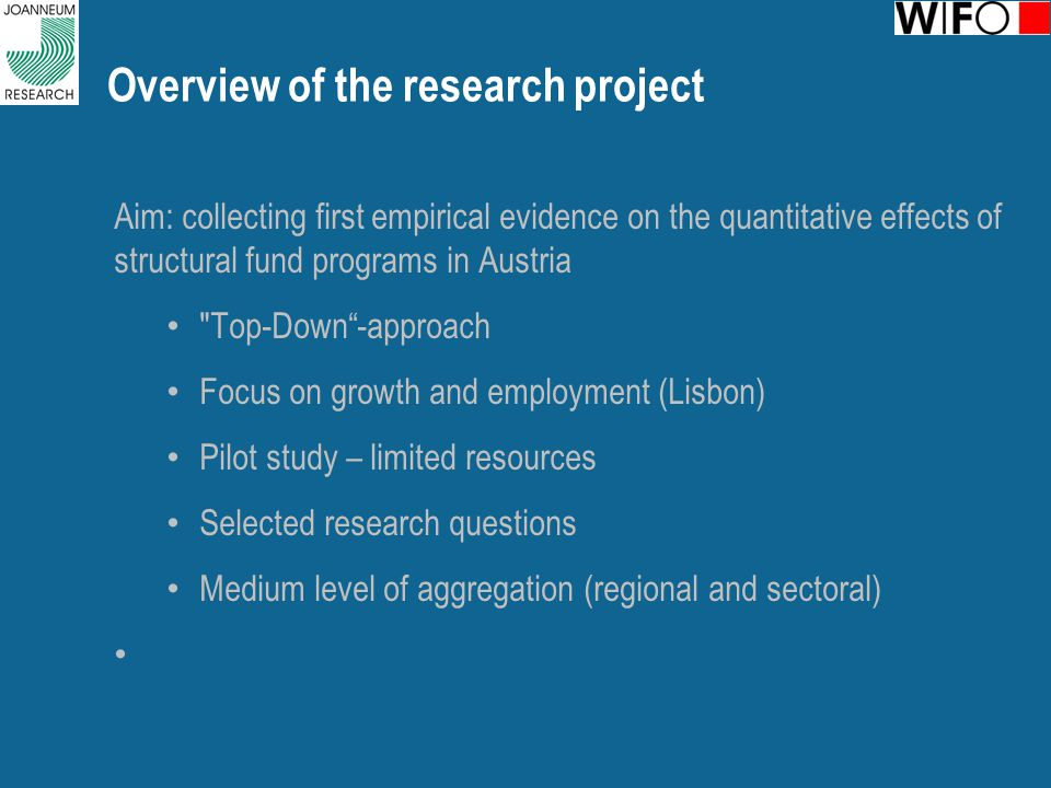 Overview of the research project Aim: collecting first empirical evidence on the quantitative effects of structural fund programs in Austria Top-Down -approach Focus on growth and employment (Lisbon) Pilot study – limited resources Selected research questions Medium level of aggregation (regional and sectoral)