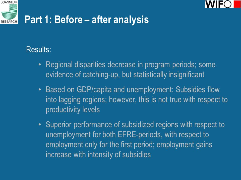 Part 1: Before – after analysis Results: Regional disparities decrease in program periods; some evidence of catching-up, but statistically insignificant Based on GDP/capita and unemployment: Subsidies flow into lagging regions; however, this is not true with respect to productivity levels Superior performance of subsidized regions with respect to unemployment for both EFRE-periods, with respect to employment only for the first period; employment gains increase with intensity of subsidies