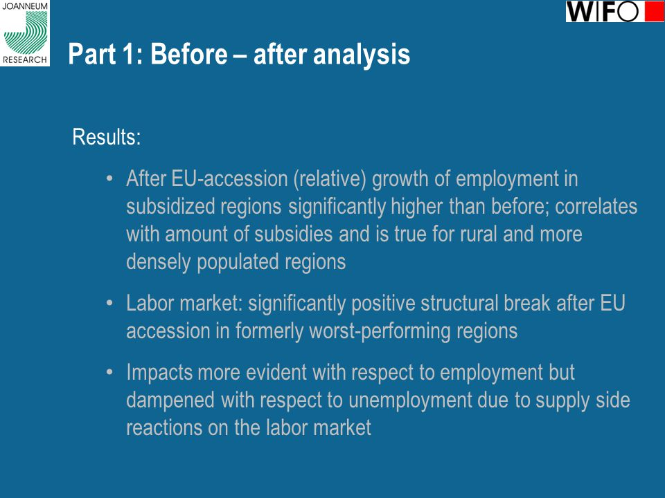 Part 1: Before – after analysis Results: After EU-accession (relative) growth of employment in subsidized regions significantly higher than before; correlates with amount of subsidies and is true for rural and more densely populated regions Labor market: significantly positive structural break after EU accession in formerly worst-performing regions Impacts more evident with respect to employment but dampened with respect to unemployment due to supply side reactions on the labor market