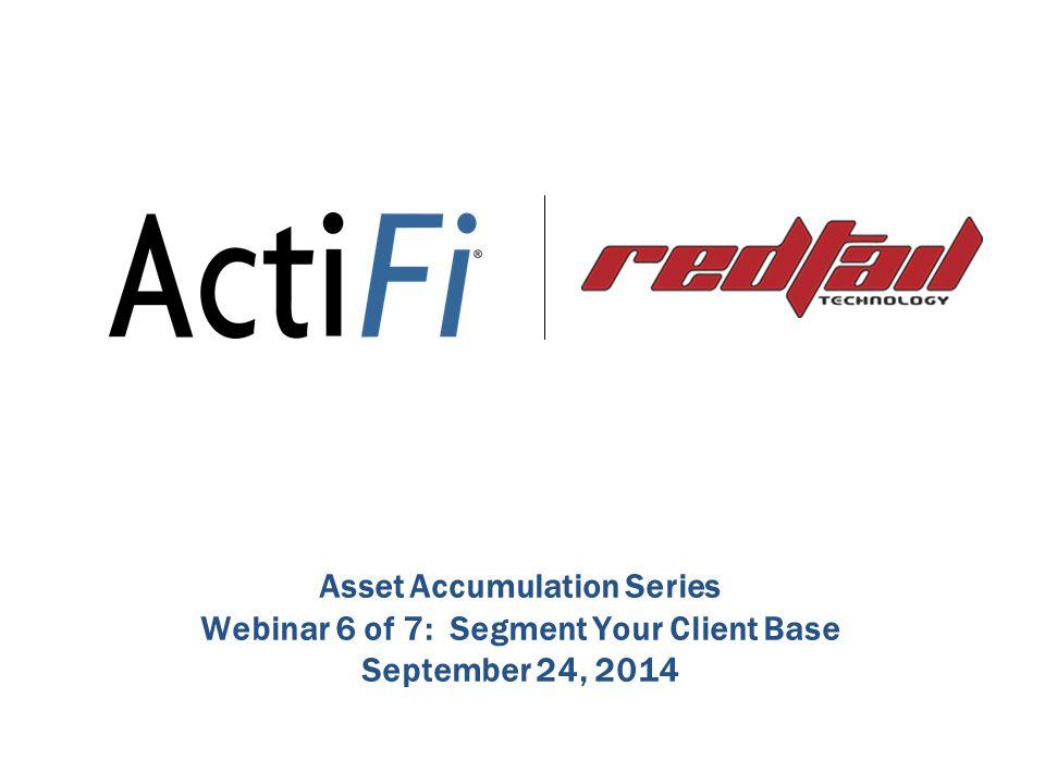 Asset Accumulation Series Webinar 6 of 7: Segment Your Client Base September 24, 2014