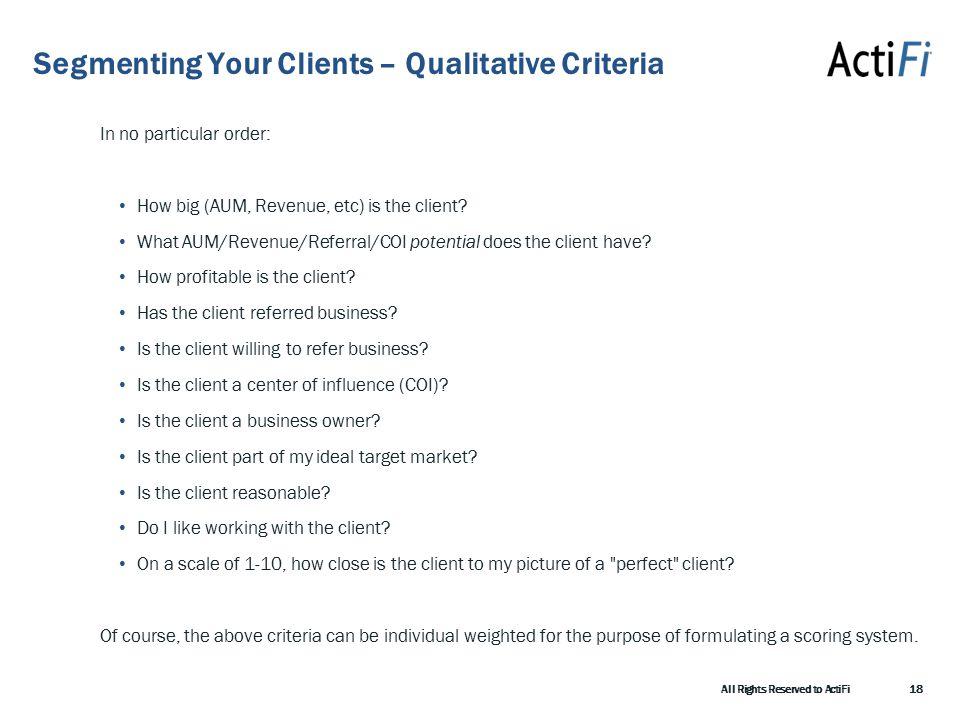 Segmenting Your Clients – Qualitative Criteria In no particular order: How big (AUM, Revenue, etc) is the client.