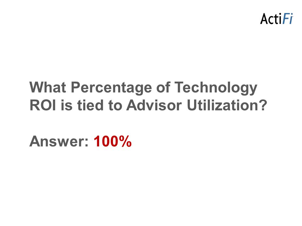 What Percentage of Technology ROI is tied to Advisor Utilization Answer: 100%