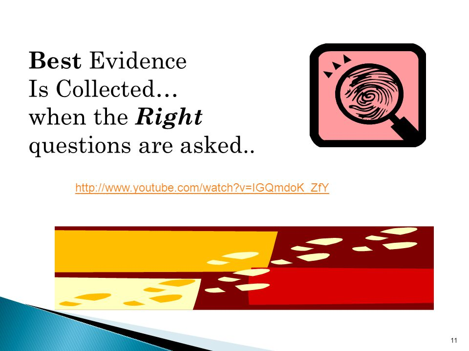 11 http://www.youtube.com/watch v=IGQmdoK_ZfY Best Evidence Is Collected… when the Right questions are asked..