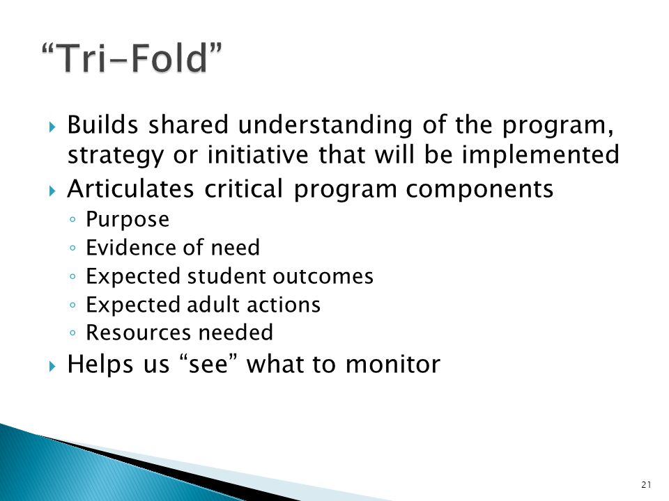  Builds shared understanding of the program, strategy or initiative that will be implemented  Articulates critical program components ◦ Purpose ◦ Evidence of need ◦ Expected student outcomes ◦ Expected adult actions ◦ Resources needed  Helps us see what to monitor 21