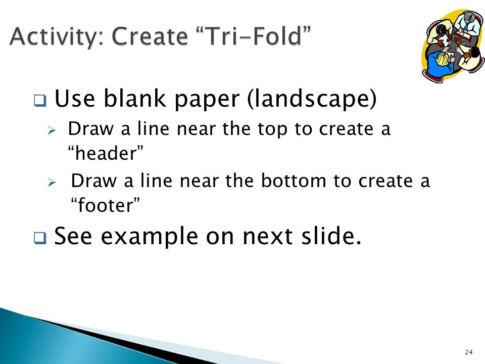 Use blank paper (landscape)  Draw a line near the top to create a header  Draw a line near the bottom to create a footer  See example on next slide.