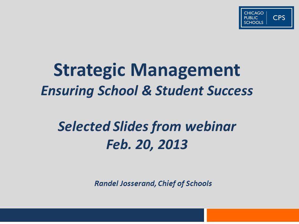 Strategic Management Ensuring School & Student Success Selected Slides from webinar Feb. 20, 2013 Randel Josserand, Chief of Schools