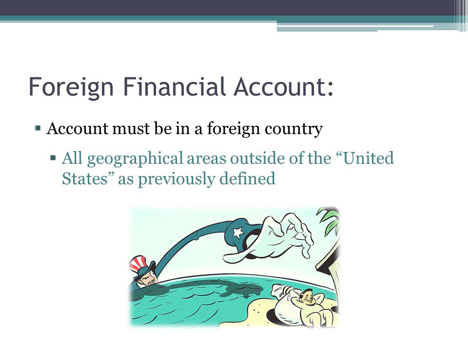 """Foreign Financial Account:  Account must be in a foreign country  All geographical areas outside of the """"United States"""" as previously defined"""
