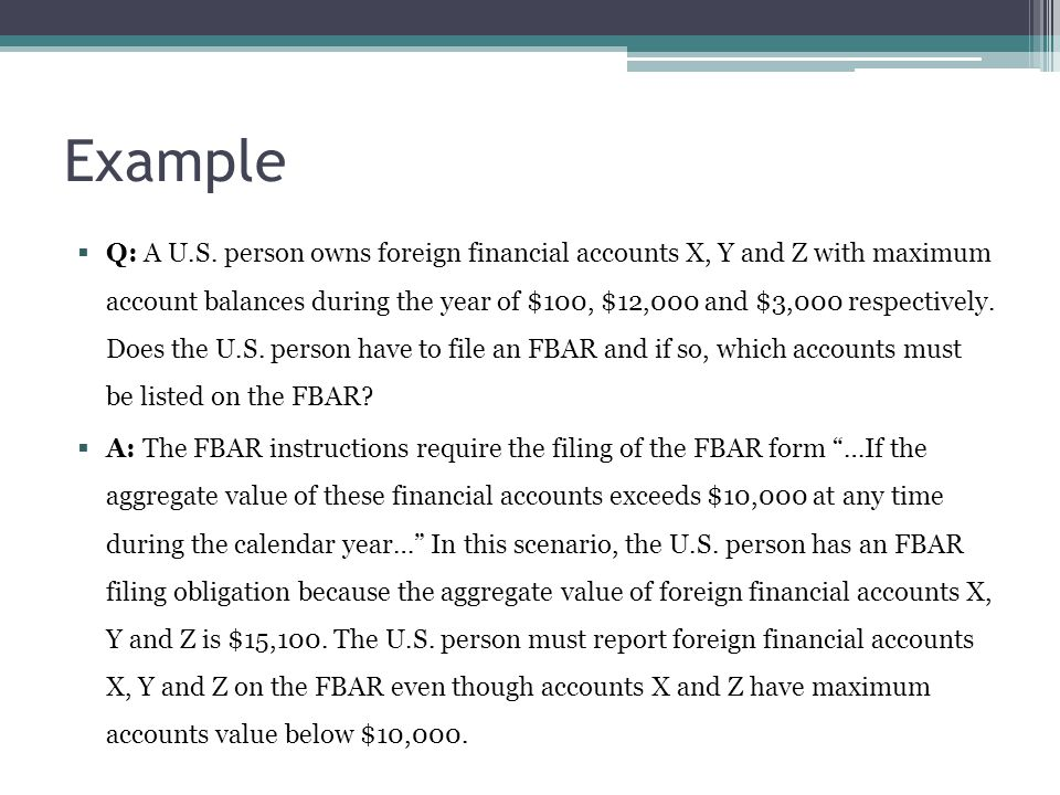 Example  Q: A U.S. person owns foreign financial accounts X, Y and Z with maximum account balances during the year of $100, $12,000 and $3,000 respec