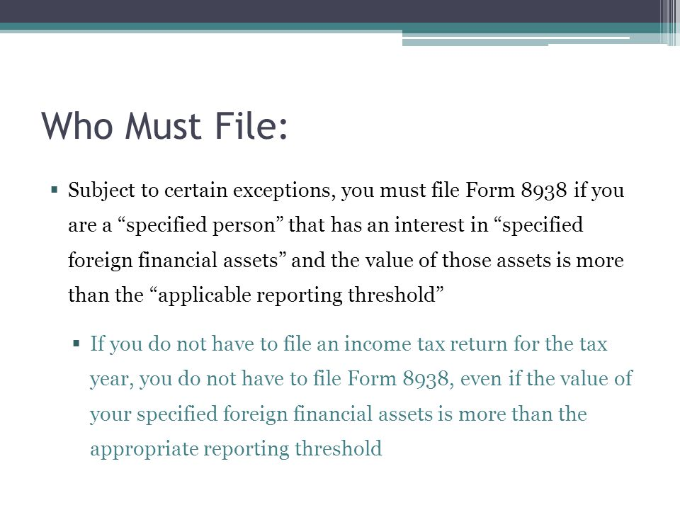 """Who Must File:  Subject to certain exceptions, you must file Form 8938 if you are a """"specified person"""" that has an interest in """"specified foreign fin"""