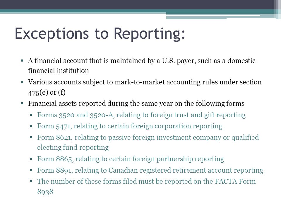 Exceptions to Reporting:  A financial account that is maintained by a U.S. payer, such as a domestic financial institution  Various accounts subject